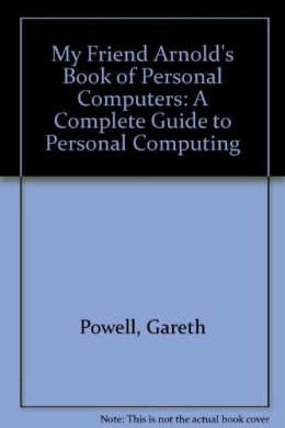 My Friend Arnold's Book of Personal Computers: A Complete Guide to Personal Computing