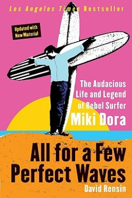 All for a Few Perfect Waves: The Audacious Life and Legend of Rebel Surfer Miki Dora