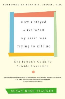 How I Stayed Alive When My Brain Was Trying to Kill Me: One Person's Guide to Suicide Prevention