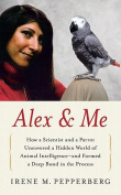 Alex & Me  : How a Scientist and a Parrot Discovered a Hidden World of Animal Intelligence--And Formed a Deep Bond in the Process