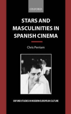 Stars and Masculinities in Spanish Cinema: From Banderas to Bardem (Oxford Studies in Modern European Culture)