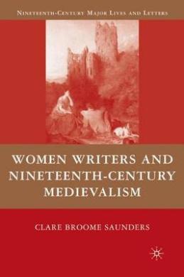 Women Writers and Nineteenth-Century Medievalism (Nineteenth-Century Major Lives and Letters)