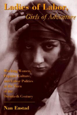 Ladies of Labor, Girls of Adventure: Working Women, Popular Culture, and Labor Politics at the Turn of the Twentieth Century (Popular Cultures, Everyday Lives)