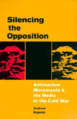 Silencing the Opposition: Antinuclear Movements and the Media in the Cold War (The History of Communication)