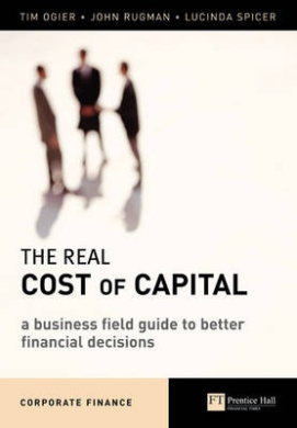Real Cost of Capital: A Business Field Guide to Better Financial Decisions (Financial Times Series)