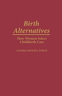 Birth Alternatives: How Women Select Childbirth Care (Contributions in Sociology)
