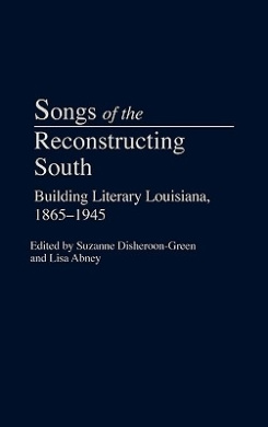 Songs of the Reconstructing South: Building Literary Louisiana, 1865-1945 (Contributions to the Study of American Literature)