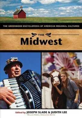 The Midwest: The Greenwood Encyclopedia of American Regional Cultures (The Greenwood Encyclopedia of American Regional Cultures)