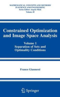 Constrained Optimization and Image Space Analysis: v. 1: Separation of Sets and Optimality Conditions (Mathematical Concepts and Methods in Science and Engineering)