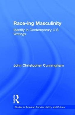 Race-Ing Masculinity: Identity in Contemporary Us Men's Writing (American popular history & culture)