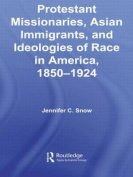 Protestant Missionaries, Asian Immigrants, and Ideologies of Race in America, 1850-1924