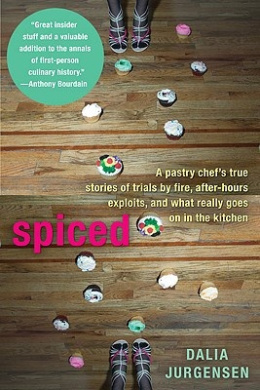Spiced: A Pastry Chef's True Stories of Trials by Fire, After-Hours Exploits, and What Really Goes on in the Kitchen