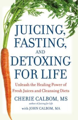 Juicing, Fasting, and Detoxing for Life: Unleash the Healing Power of Fresh Juices and Cleansing Diets