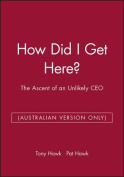 How Did I Get Here? the Ascent of an Unlikely Ceo -Australia Version Only