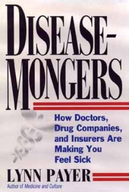 Disease-Mongers: How Doctors, Drug Companies, and Insurers are Making You Feel Sick