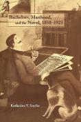 Bachelors, Manhood, and the Novel, 1850-1925
