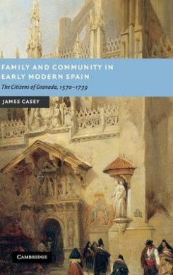 Family and Community in Early Modern Spain: The Citizens of Granada, 1570-1739 (New Studies in European History)
