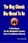 """The Way Church Was Meant To Be """"A Roadmap for the Worldwide Exodus Out of Traditional Church"""""""