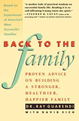 Back to the Family: Proven Advice on Building a Stronger, Healthier, Happier Family