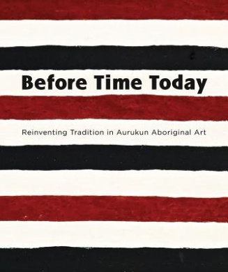 Before Time Today: Reinventing Tradition in Aurukun Aboriginal Art