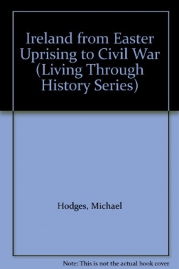Ireland, 1916-23: From Easter Uprising to Civil War (Living Through History)