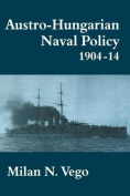 Austro-Hungarian Naval Policy, 1904-1914 (Cass Series