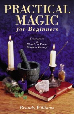 Practical Magic for Beginners: Techniques and Rituals to Focus Magical Energy