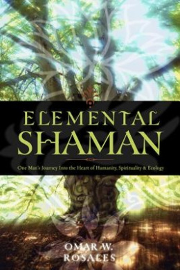 Elemental Shaman: One Man's Journey into the Heart of Humanity, Spirituality and Ecology
