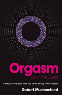 Orgasm and the West: A History of Pleasure from the 16th Century to the Present