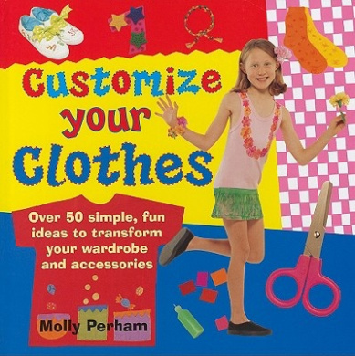 Customize Your Clothes: Over 50 Simple, Fun Ideas to Transform Your Wardrobe and Accessories