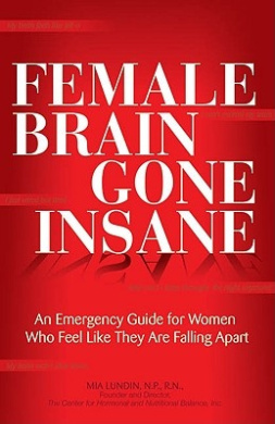 The Female Brain Gone Insane: An Emergency Guide for Women Who Feel Like They are Falling Apart