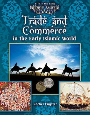 Trade and Commerce in the Early Islamic World (Life in the Early Islamic World)