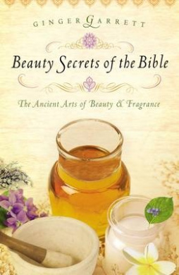 Beauty Secrets of the Bible: The Ancient Arts of Beauty and Fragrance