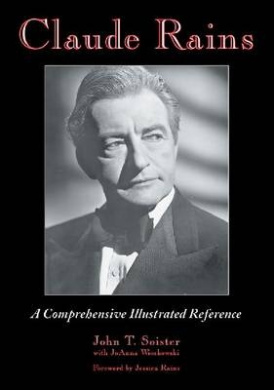 Claude Rains: A Comprehensive Illustrated Reference to His Work in Film, Stage, Radio, Television and Recordings