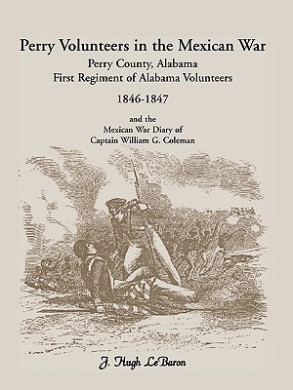 Perry Volunteers in the Mexican War: Perry County, Alabama, First Regiment of Alabama Volunteers 1846-1847 and the Mexican War Diary of Captain William G. Coleman