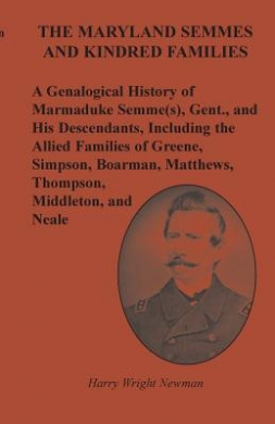 The Maryland Semmes and Kindred Families: A Genealogical History of Marmaduke Semme(s), Gent., and His Descendants, Including the Allied Families of Greene, Simpson, Boarman, Matthews, Thompson, Middleton, and Neale