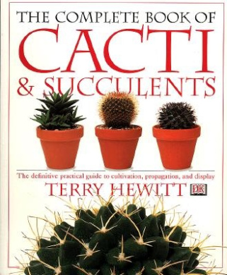 The Complete Book of Cacti and Succulents: The Definitive Practical Guide to Cultivation, Propagation and Display