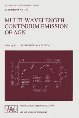 Multi-Wavelength Continuum Emission of AGN: Proceedings of the 159th Smposium of the International Astronomical Union, Geneva, Switzerland, August 30 - September 3, 1993 (International Astronomical Union Symposia (Closed))