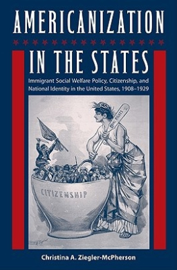 Americanization in the States: Immigrant Social Welfare Policy, Citizenship, and National Identity in the United States, 1908-1929 (Working in the Americas)