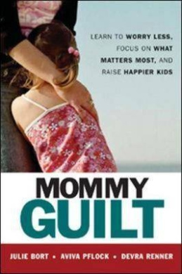 Mommy Guilt: Learn to Worry Less, Focus on What Matters Most and Raise Happier Kids