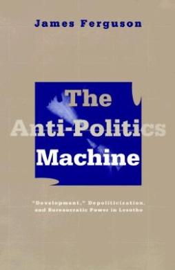 The Anti-politics Machine: Development, Depoliticization and Bureaucratic Power in Lesotho