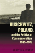 Auschwitz, Poland and the Politics of Commemoration, 1945-1979