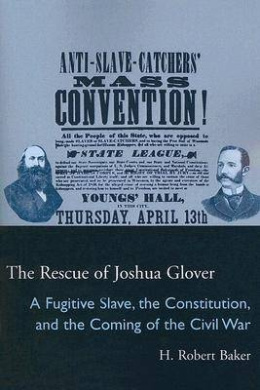The Rescue of Joshua Glover: A Fugitive Slave, the Constitution, and the Coming of the Civil War (Law Society & Politics in the Midwest)