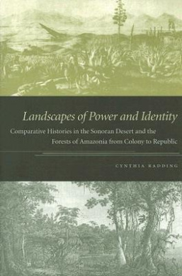 Landscapes of Power and Identity: Comparative Histories in the Sonoran Desert and the Forests of Amazonia From Colony to Republic