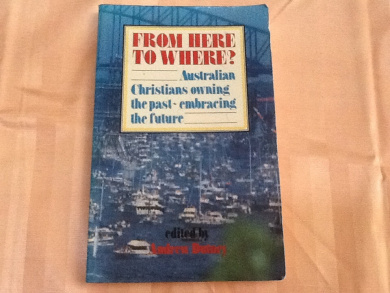From Here to Where?: Australian Christians Owning the Past - Embracing the Future