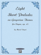 Eight Short Preludes on Gregorian Themes for Organ, Op. 45