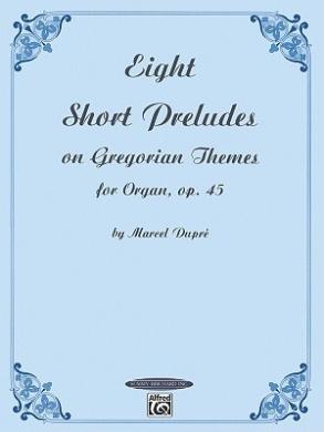 Eight Short Preludes on Gregorian Themes for Organ, Op. 45 (Summy-Birchard Edition)
