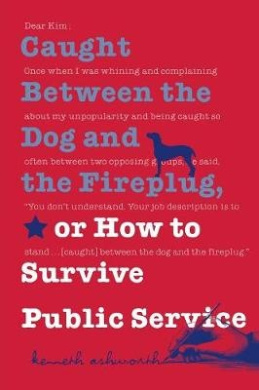 Caught Between the Dog and the Fireplug, or How to Survive Public Service (Texts and Teaching/Politics, Policy, Administration Series)