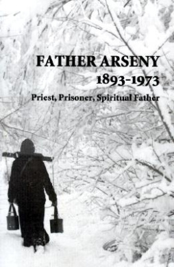 Father Arseny, 1893-1973: Priest, Prisoner, Spiritual Father: Being the Narratives Compiled by the Servant of God Alexander Concerning His Spiri