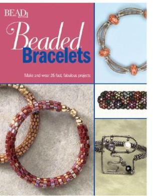 Beaded Bracelets: Make & Wear 25 Fast, Fabulous Projects
